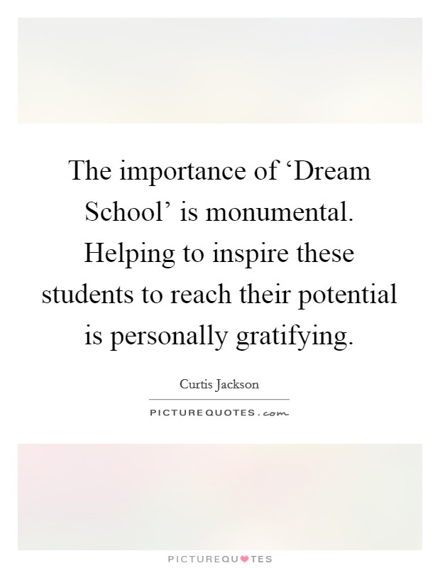 The importance of 'Dream School' is monumental. Helping to inspire these students to reach their potential is personally gratifying Picture Quote #1