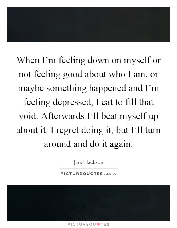 When I'm feeling down on myself or not feeling good about who I am, or maybe something happened and I'm feeling depressed, I eat to fill that void. Afterwards I'll beat myself up about it. I regret doing it, but I'll turn around and do it again Picture Quote #1