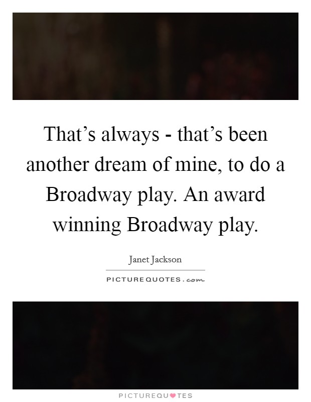 That's always - that's been another dream of mine, to do a Broadway play. An award winning Broadway play Picture Quote #1