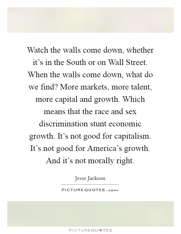 Watch the walls come down, whether it's in the South or on Wall Street. When the walls come down, what do we find? More markets, more talent, more capital and growth. Which means that the race and sex discrimination stunt economic growth. It's not good for capitalism. It's not good for America's growth. And it's not morally right Picture Quote #1