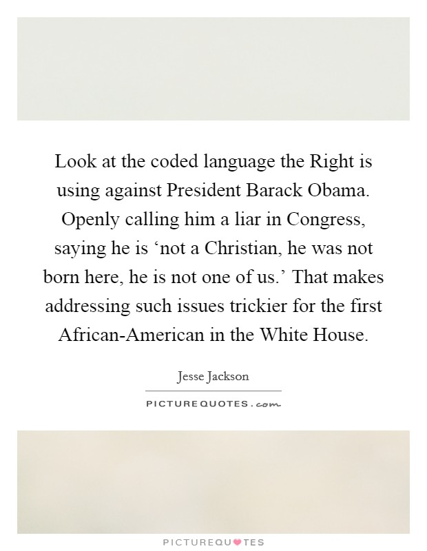 Look at the coded language the Right is using against President Barack Obama. Openly calling him a liar in Congress, saying he is 'not a Christian, he was not born here, he is not one of us.' That makes addressing such issues trickier for the first African-American in the White House Picture Quote #1