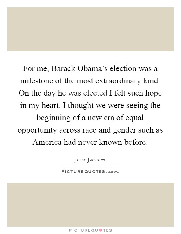 For me, Barack Obama's election was a milestone of the most extraordinary kind. On the day he was elected I felt such hope in my heart. I thought we were seeing the beginning of a new era of equal opportunity across race and gender such as America had never known before Picture Quote #1