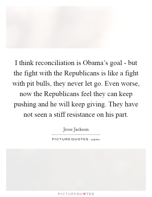 I think reconciliation is Obama's goal - but the fight with the Republicans is like a fight with pit bulls, they never let go. Even worse, now the Republicans feel they can keep pushing and he will keep giving. They have not seen a stiff resistance on his part Picture Quote #1