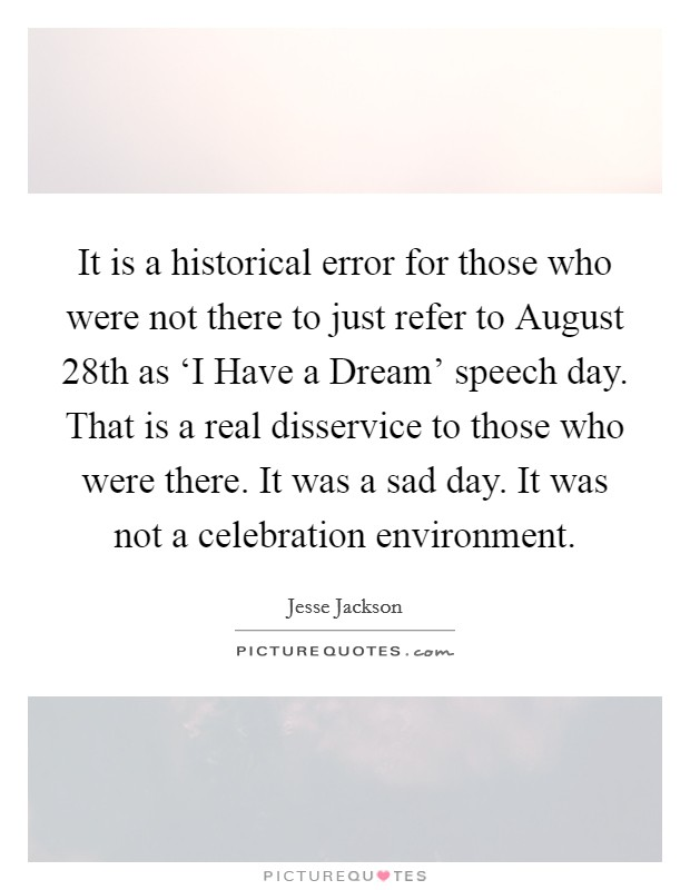 It is a historical error for those who were not there to just refer to August 28th as 'I Have a Dream' speech day. That is a real disservice to those who were there. It was a sad day. It was not a celebration environment Picture Quote #1