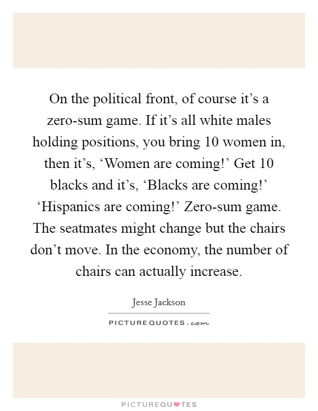 On the political front, of course it's a zero-sum game. If it's all white males holding positions, you bring 10 women in, then it's, 'Women are coming!' Get 10 blacks and it's, 'Blacks are coming!' 'Hispanics are coming!' Zero-sum game. The seatmates might change but the chairs don't move. In the economy, the number of chairs can actually increase Picture Quote #1