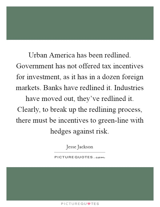 Urban America has been redlined. Government has not offered tax incentives for investment, as it has in a dozen foreign markets. Banks have redlined it. Industries have moved out, they've redlined it. Clearly, to break up the redlining process, there must be incentives to green-line with hedges against risk Picture Quote #1