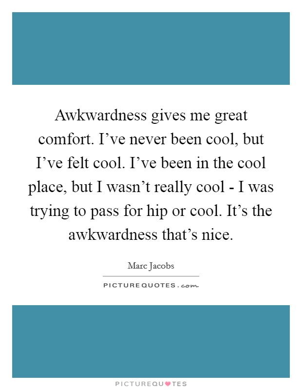 Awkwardness gives me great comfort. I've never been cool, but I've felt cool. I've been in the cool place, but I wasn't really cool - I was trying to pass for hip or cool. It's the awkwardness that's nice Picture Quote #1