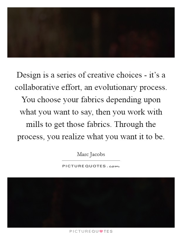 Design is a series of creative choices - it's a collaborative effort, an evolutionary process. You choose your fabrics depending upon what you want to say, then you work with mills to get those fabrics. Through the process, you realize what you want it to be Picture Quote #1