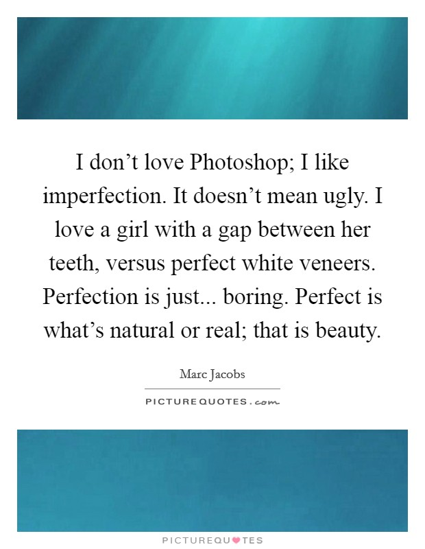 I don't love Photoshop; I like imperfection. It doesn't mean ugly. I love a girl with a gap between her teeth, versus perfect white veneers. Perfection is just... boring. Perfect is what's natural or real; that is beauty Picture Quote #1