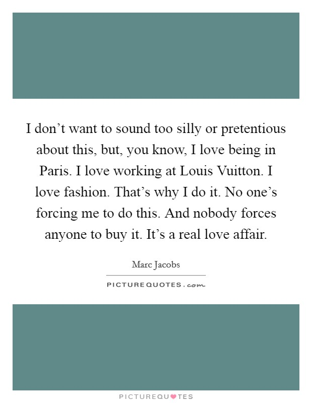 I don't want to sound too silly or pretentious about this, but, you know, I love being in Paris. I love working at Louis Vuitton. I love fashion. That's why I do it. No one's forcing me to do this. And nobody forces anyone to buy it. It's a real love affair Picture Quote #1