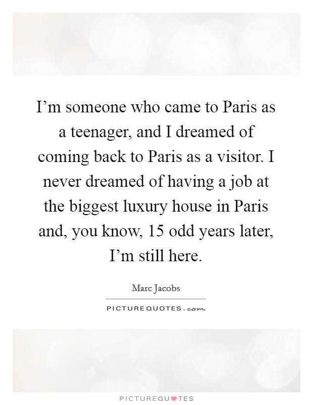 I'm someone who came to Paris as a teenager, and I dreamed of coming back to Paris as a visitor. I never dreamed of having a job at the biggest luxury house in Paris and, you know, 15 odd years later, I'm still here Picture Quote #1