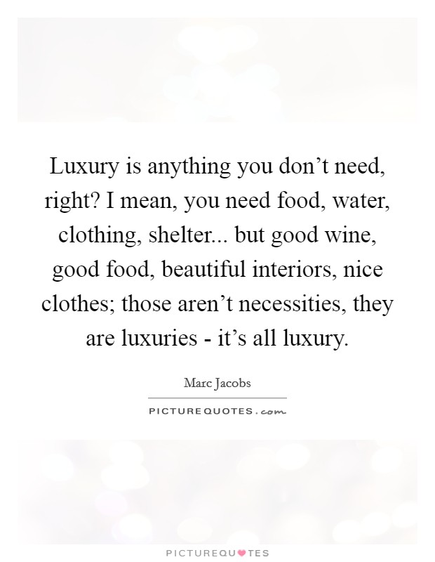 Luxury is anything you don't need, right? I mean, you need food, water, clothing, shelter... but good wine, good food, beautiful interiors, nice clothes; those aren't necessities, they are luxuries - it's all luxury Picture Quote #1
