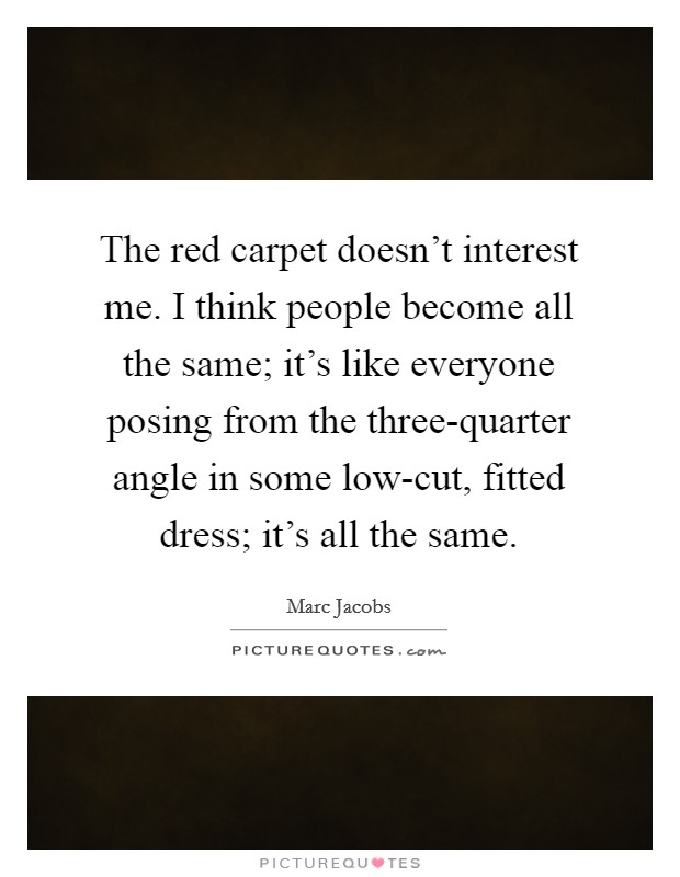 The red carpet doesn't interest me. I think people become all the same; it's like everyone posing from the three-quarter angle in some low-cut, fitted dress; it's all the same Picture Quote #1