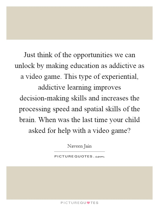 Just think of the opportunities we can unlock by making education as addictive as a video game. This type of experiential, addictive learning improves decision-making skills and increases the processing speed and spatial skills of the brain. When was the last time your child asked for help with a video game? Picture Quote #1
