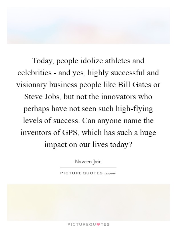 Today, people idolize athletes and celebrities - and yes, highly successful and visionary business people like Bill Gates or Steve Jobs, but not the innovators who perhaps have not seen such high-flying levels of success. Can anyone name the inventors of GPS, which has such a huge impact on our lives today? Picture Quote #1
