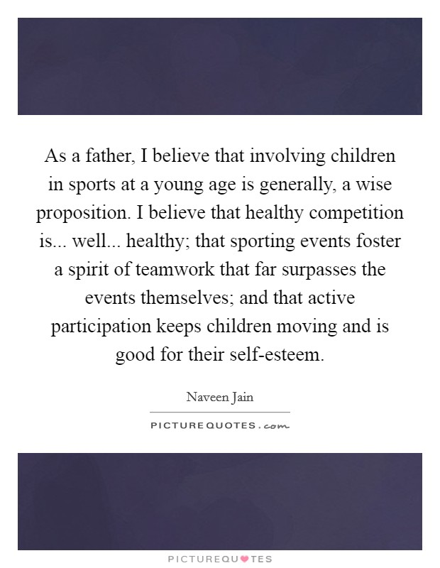 As a father, I believe that involving children in sports at a young age is generally, a wise proposition. I believe that healthy competition is... well... healthy; that sporting events foster a spirit of teamwork that far surpasses the events themselves; and that active participation keeps children moving and is good for their self-esteem Picture Quote #1