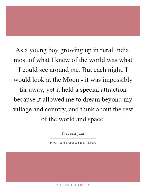 As a young boy growing up in rural India, most of what I knew of the world was what I could see around me. But each night, I would look at the Moon - it was impossibly far away, yet it held a special attraction because it allowed me to dream beyond my village and country, and think about the rest of the world and space Picture Quote #1