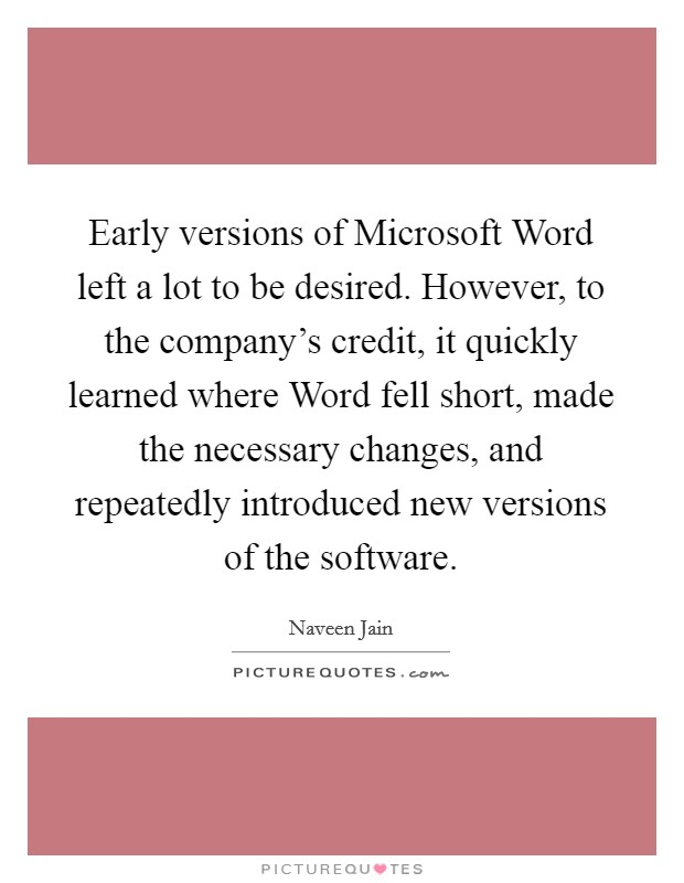 Early versions of Microsoft Word left a lot to be desired. However, to the company's credit, it quickly learned where Word fell short, made the necessary changes, and repeatedly introduced new versions of the software Picture Quote #1