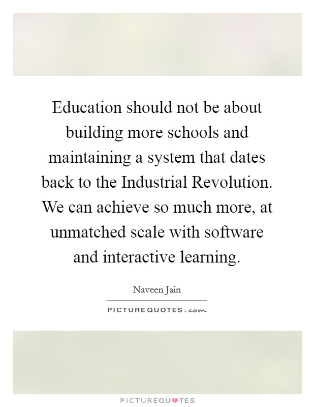 Education should not be about building more schools and maintaining a system that dates back to the Industrial Revolution. We can achieve so much more, at unmatched scale with software and interactive learning Picture Quote #1