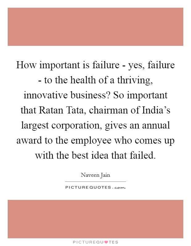How important is failure - yes, failure - to the health of a thriving, innovative business? So important that Ratan Tata, chairman of India's largest corporation, gives an annual award to the employee who comes up with the best idea that failed Picture Quote #1