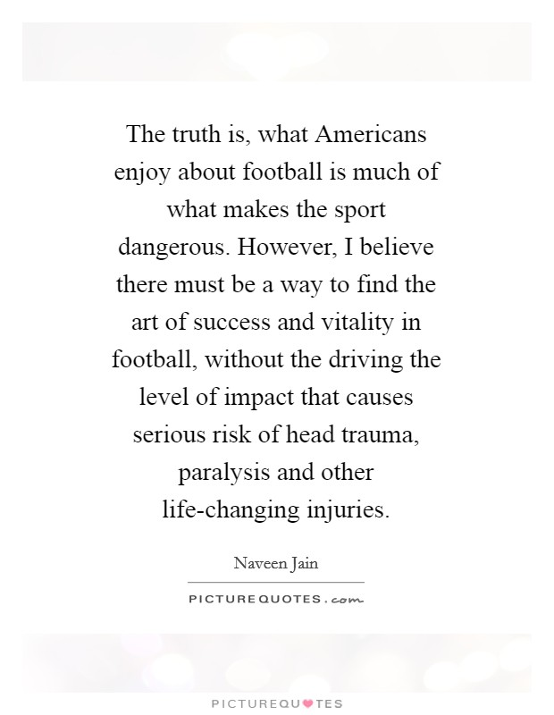 The truth is, what Americans enjoy about football is much of what makes the sport dangerous. However, I believe there must be a way to find the art of success and vitality in football, without the driving the level of impact that causes serious risk of head trauma, paralysis and other life-changing injuries Picture Quote #1