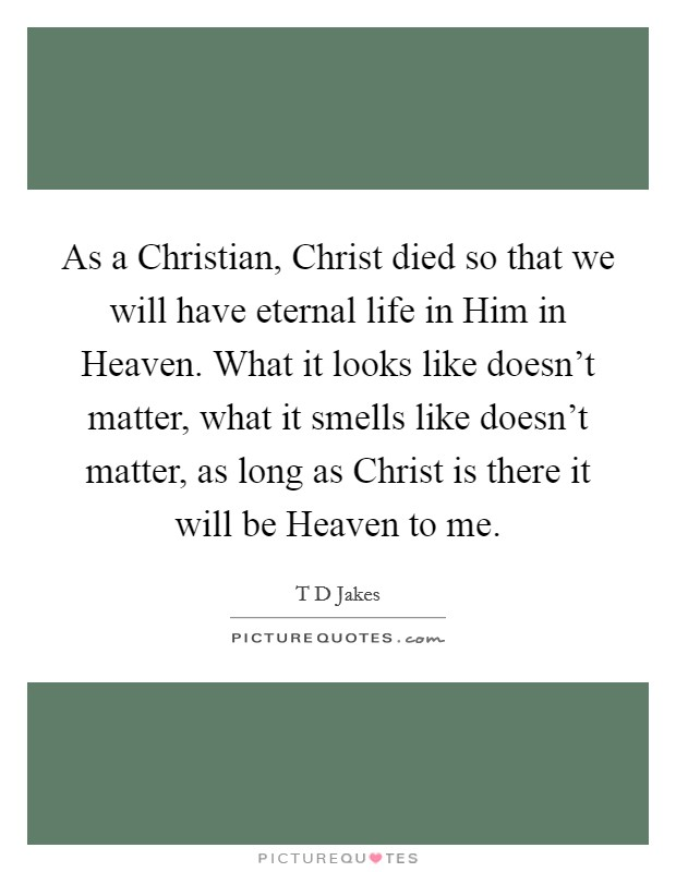 As a Christian, Christ died so that we will have eternal life in Him in Heaven. What it looks like doesn't matter, what it smells like doesn't matter, as long as Christ is there it will be Heaven to me Picture Quote #1