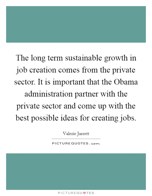 The long term sustainable growth in job creation comes from the private sector. It is important that the Obama administration partner with the private sector and come up with the best possible ideas for creating jobs Picture Quote #1