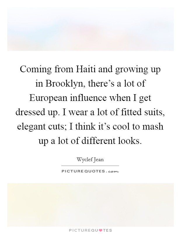 Coming from Haiti and growing up in Brooklyn, there's a lot of European influence when I get dressed up. I wear a lot of fitted suits, elegant cuts; I think it's cool to mash up a lot of different looks Picture Quote #1