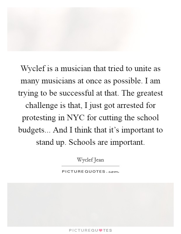 Wyclef is a musician that tried to unite as many musicians at once as possible. I am trying to be successful at that. The greatest challenge is that, I just got arrested for protesting in NYC for cutting the school budgets... And I think that it's important to stand up. Schools are important Picture Quote #1
