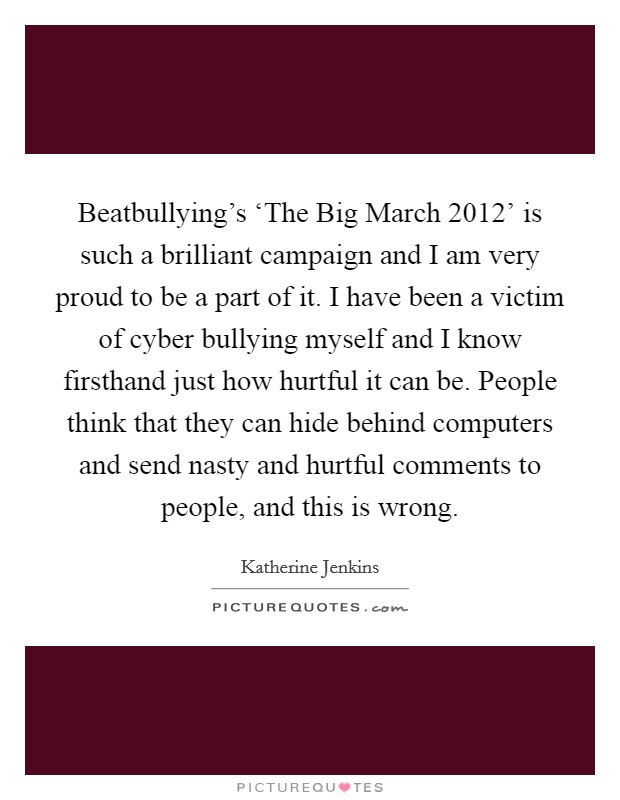 Beatbullying's 'The Big March 2012' is such a brilliant campaign and I am very proud to be a part of it. I have been a victim of cyber bullying myself and I know firsthand just how hurtful it can be. People think that they can hide behind computers and send nasty and hurtful comments to people, and this is wrong Picture Quote #1