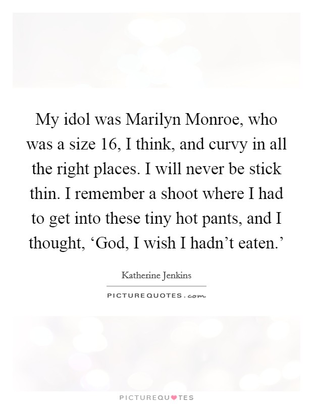 My idol was Marilyn Monroe, who was a size 16, I think, and curvy in all the right places. I will never be stick thin. I remember a shoot where I had to get into these tiny hot pants, and I thought, 'God, I wish I hadn't eaten.' Picture Quote #1