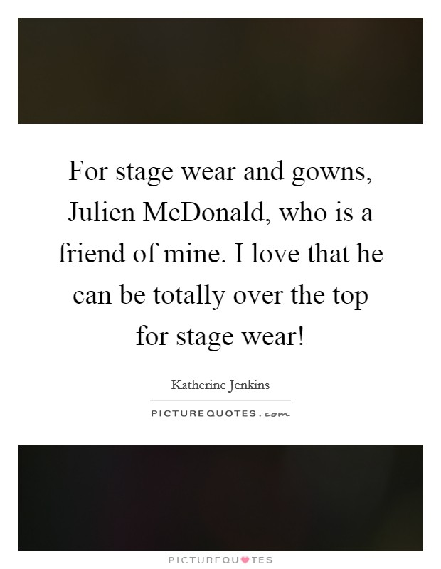 For stage wear and gowns, Julien McDonald, who is a friend of ...