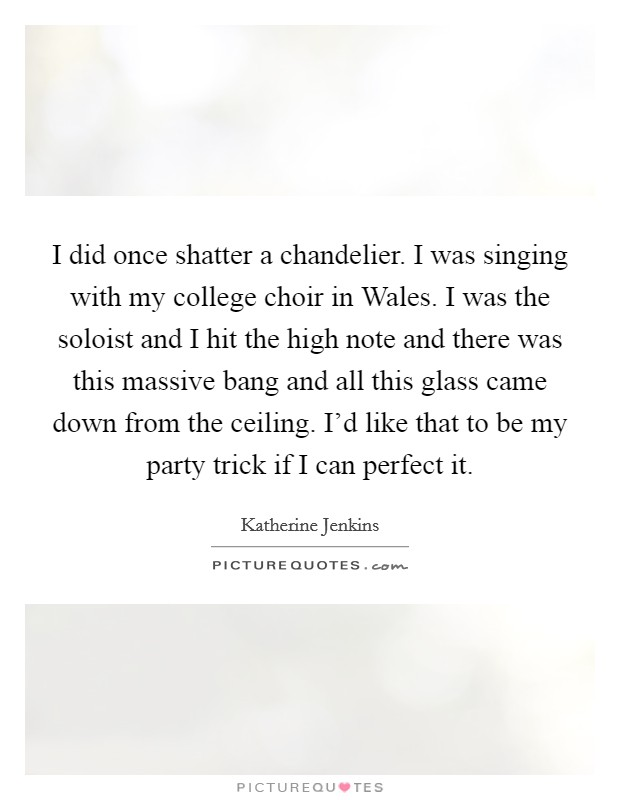I did once shatter a chandelier. I was singing with my college choir in Wales. I was the soloist and I hit the high note and there was this massive bang and all this glass came down from the ceiling. I'd like that to be my party trick if I can perfect it Picture Quote #1