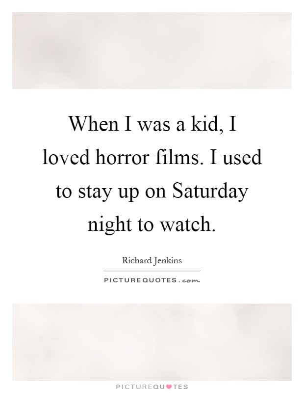 When I was a kid, I loved horror films. I used to stay up on Saturday night to watch Picture Quote #1