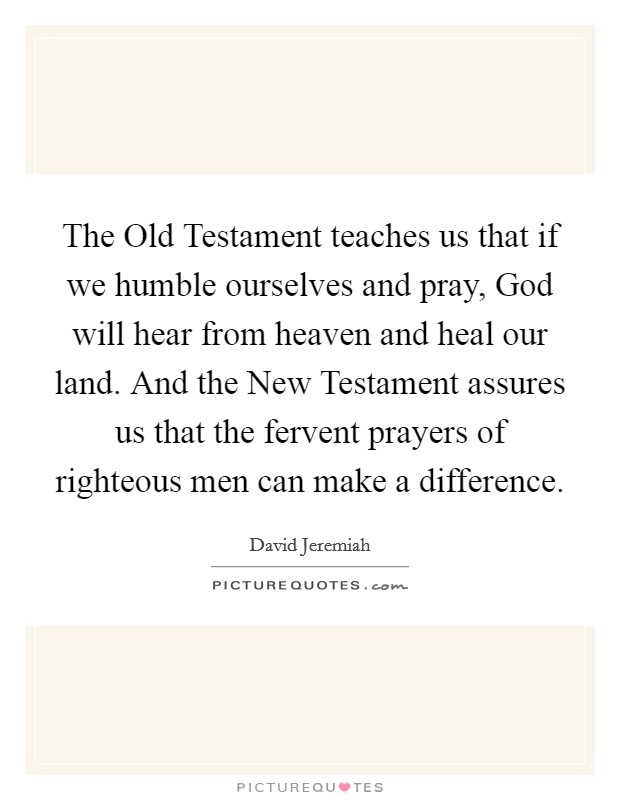 The Old Testament teaches us that if we humble ourselves and pray, God will hear from heaven and heal our land. And the New Testament assures us that the fervent prayers of righteous men can make a difference Picture Quote #1