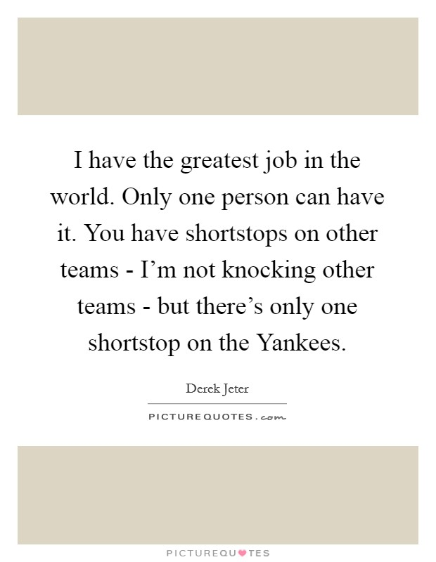 I have the greatest job in the world. Only one person can have it. You have shortstops on other teams - I'm not knocking other teams - but there's only one shortstop on the Yankees Picture Quote #1