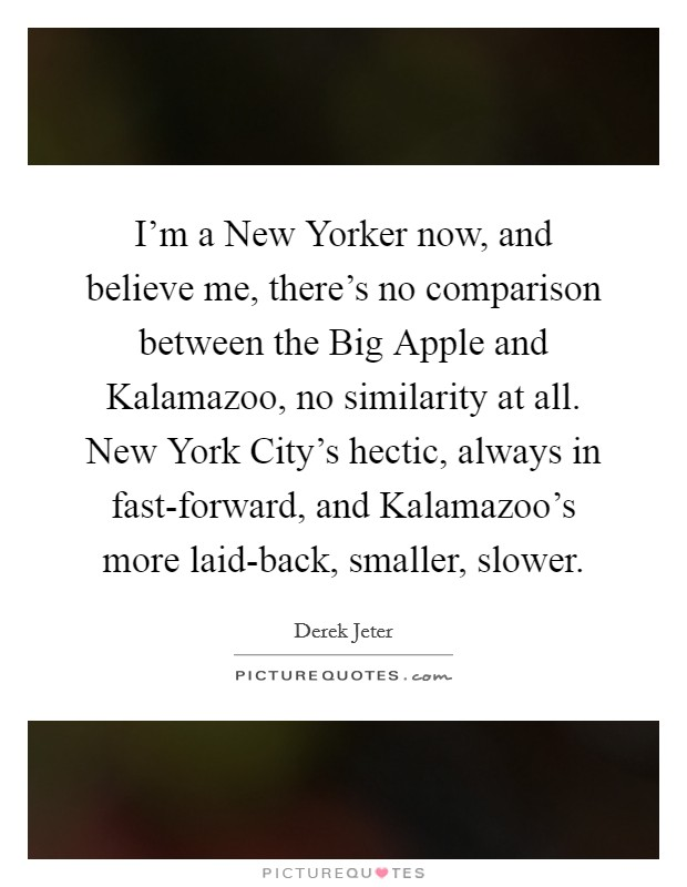 I'm a New Yorker now, and believe me, there's no comparison between the Big Apple and Kalamazoo, no similarity at all. New York City's hectic, always in fast-forward, and Kalamazoo's more laid-back, smaller, slower Picture Quote #1