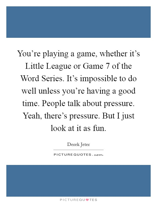 You're playing a game, whether it's Little League or Game 7 of the Word Series. It's impossible to do well unless you're having a good time. People talk about pressure. Yeah, there's pressure. But I just look at it as fun Picture Quote #1