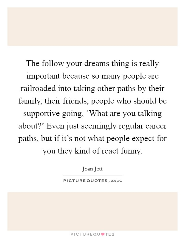 The follow your dreams thing is really important because so many people are railroaded into taking other paths by their family, their friends, people who should be supportive going, 'What are you talking about?' Even just seemingly regular career paths, but if it's not what people expect for you they kind of react funny Picture Quote #1