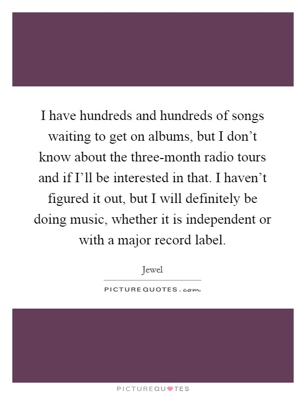 I have hundreds and hundreds of songs waiting to get on albums, but I don't know about the three-month radio tours and if I'll be interested in that. I haven't figured it out, but I will definitely be doing music, whether it is independent or with a major record label Picture Quote #1