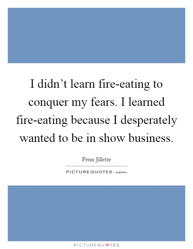 I didn't learn fire-eating to conquer my fears. I learned fire-eating because I desperately wanted to be in show business Picture Quote #1
