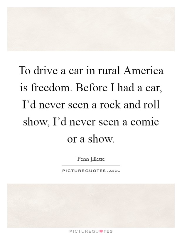 To drive a car in rural America is freedom. Before I had a car, I'd never seen a rock and roll show, I'd never seen a comic or a show Picture Quote #1