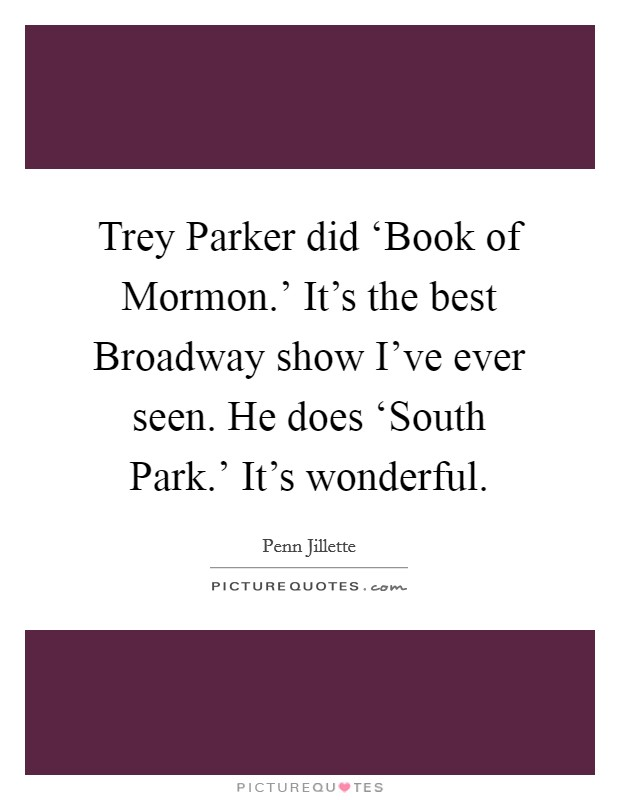 Trey Parker did 'Book of Mormon.' It's the best Broadway show I've ever seen. He does 'South Park.' It's wonderful Picture Quote #1