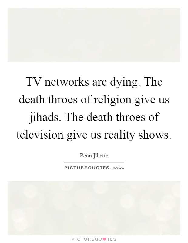 TV networks are dying. The death throes of religion give us jihads. The death throes of television give us reality shows Picture Quote #1