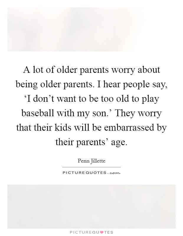 A lot of older parents worry about being older parents. I hear people say, 'I don't want to be too old to play baseball with my son.' They worry that their kids will be embarrassed by their parents' age Picture Quote #1