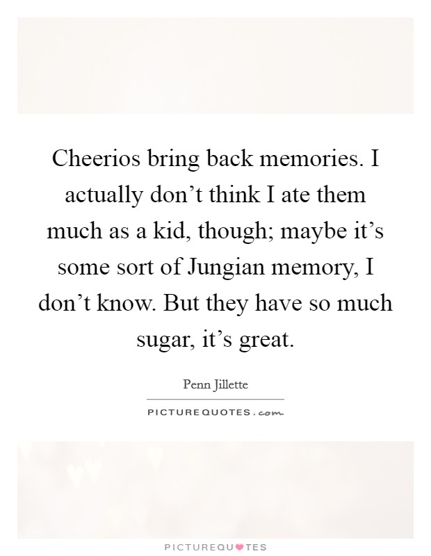Cheerios bring back memories. I actually don't think I ate them much as a kid, though; maybe it's some sort of Jungian memory, I don't know. But they have so much sugar, it's great Picture Quote #1
