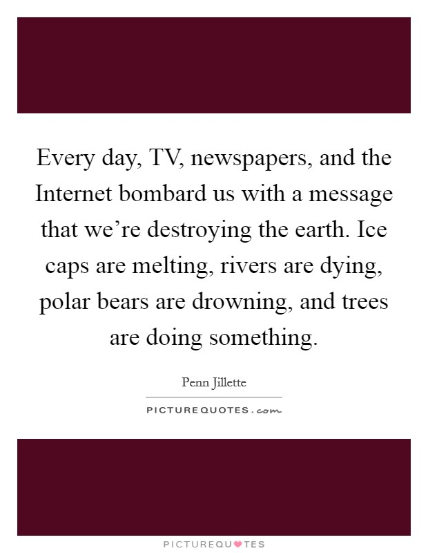 Every day, TV, newspapers, and the Internet bombard us with a message that we're destroying the earth. Ice caps are melting, rivers are dying, polar bears are drowning, and trees are doing something Picture Quote #1