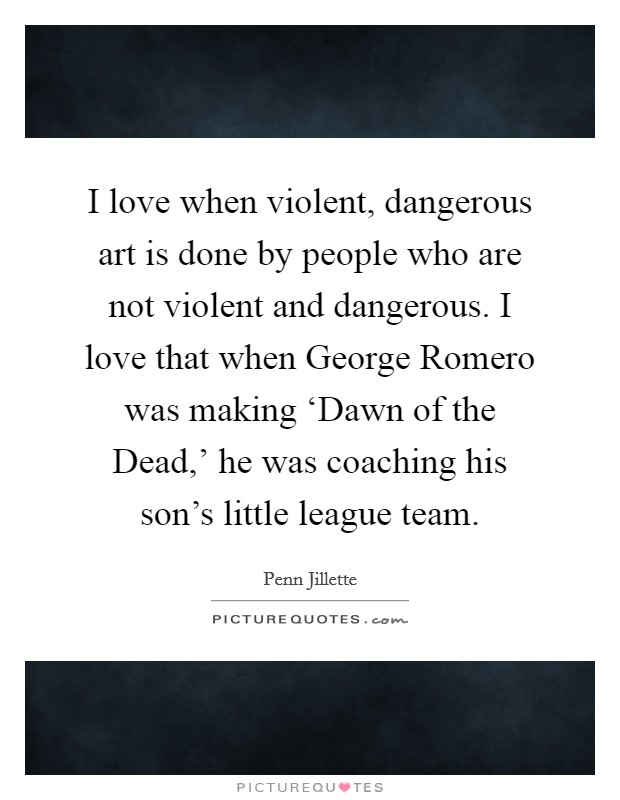 I love when violent, dangerous art is done by people who are not violent and dangerous. I love that when George Romero was making 'Dawn of the Dead,' he was coaching his son's little league team Picture Quote #1