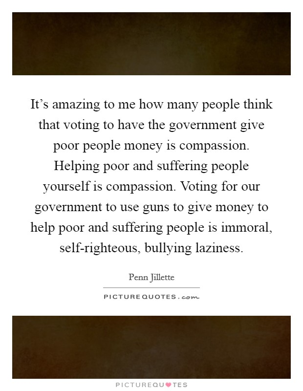 It's amazing to me how many people think that voting to have the government give poor people money is compassion. Helping poor and suffering people yourself is compassion. Voting for our government to use guns to give money to help poor and suffering people is immoral, self-righteous, bullying laziness Picture Quote #1