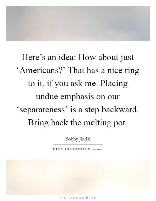 Here's an idea: How about just 'Americans?' That has a nice ring to it, if you ask me. Placing undue emphasis on our 'separateness' is a step backward. Bring back the melting pot Picture Quote #1
